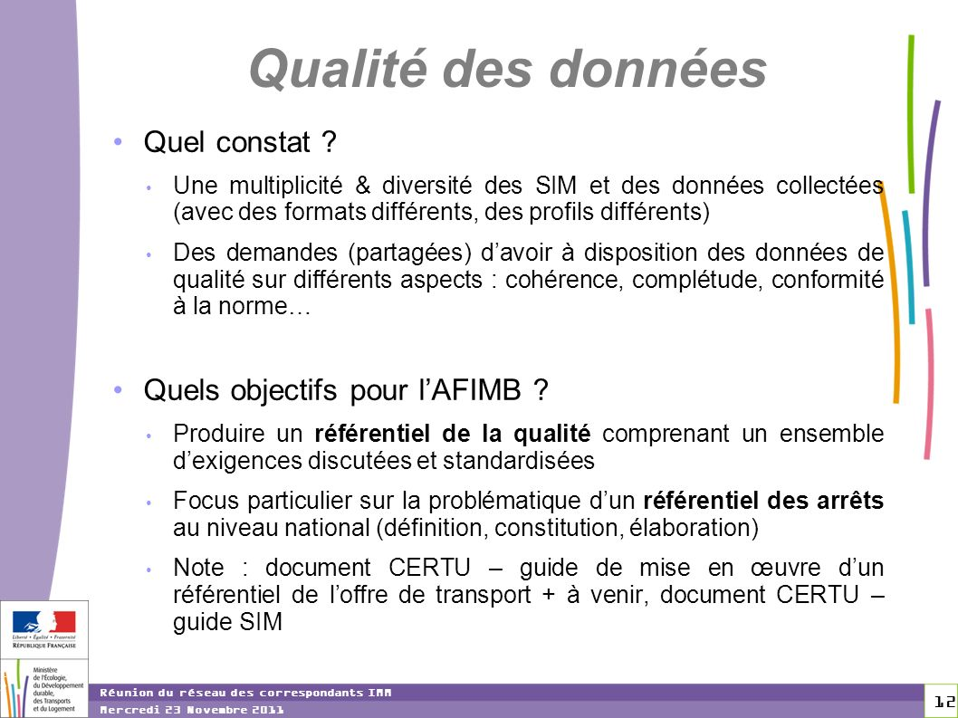 12 12 Réunion du réseau des correspondants IMM Mercredi 23 Novembre 2011 Qualité des données Quel constat ? Une multiplicité & diversité des SIM et de