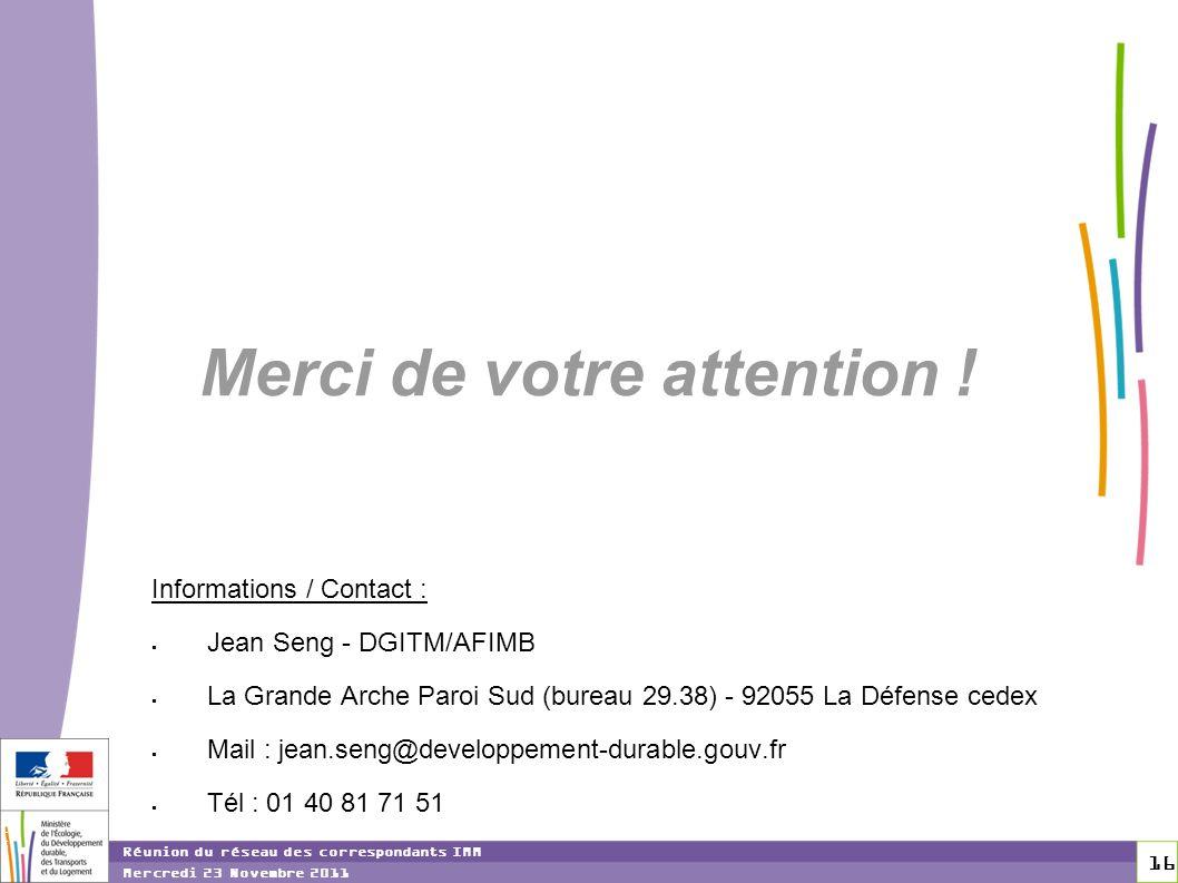 16 16 Réunion du réseau des correspondants IMM Mercredi 23 Novembre 2011 Merci de votre attention ! Informations / Contact : Jean Seng - DGITM/AFIMB L