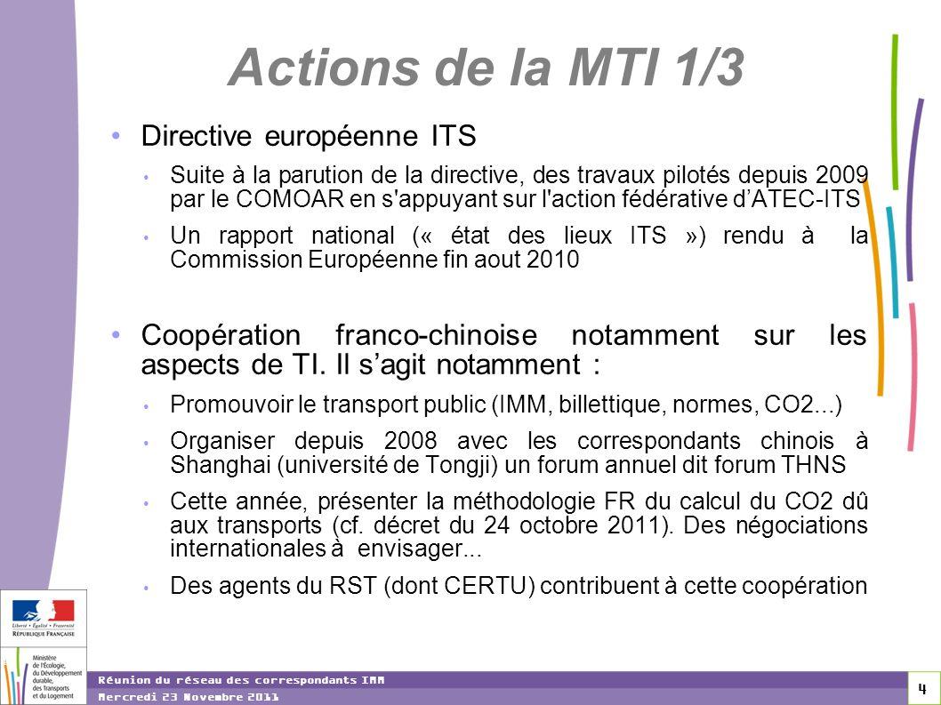 4 4 4 Réunion du réseau des correspondants IMM Mercredi 23 Novembre 2011 Actions de la MTI 1/3 Directive européenne ITS Suite à la parution de la directive, des travaux pilotés depuis 2009 par le COMOAR en s appuyant sur l action fédérative dATEC-ITS Un rapport national (« état des lieux ITS ») rendu à la Commission Européenne fin aout 2010 Coopération franco-chinoise notamment sur les aspects de TI.
