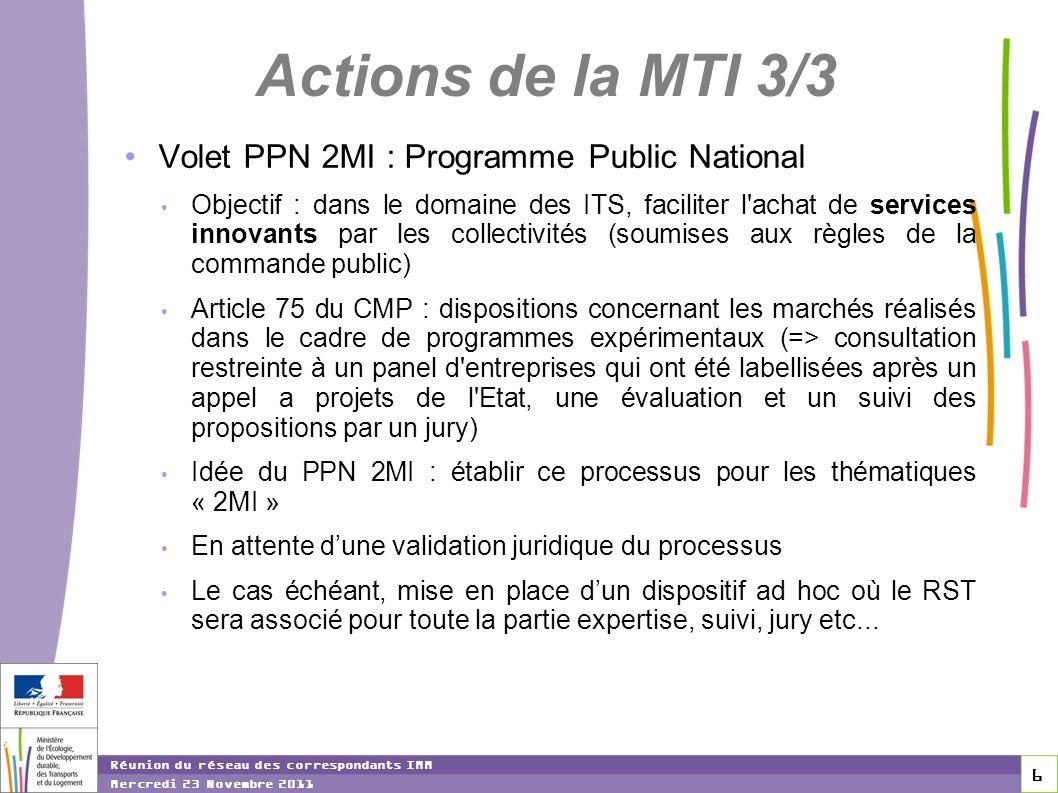 6 6 6 Réunion du réseau des correspondants IMM Mercredi 23 Novembre 2011 Actions de la MTI 3/3 Volet PPN 2MI : Programme Public National Objectif : dans le domaine des ITS, faciliter l achat de services innovants par les collectivités (soumises aux règles de la commande public) Article 75 du CMP : dispositions concernant les marchés réalisés dans le cadre de programmes expérimentaux (=> consultation restreinte à un panel d entreprises qui ont été labellisées après un appel a projets de l Etat, une évaluation et un suivi des propositions par un jury) Idée du PPN 2MI : établir ce processus pour les thématiques « 2MI » En attente dune validation juridique du processus Le cas échéant, mise en place dun dispositif ad hoc où le RST sera associé pour toute la partie expertise, suivi, jury etc...