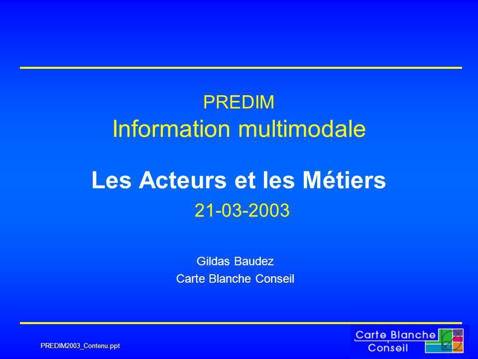 PREDIM2003_Contenu.ppt PREDIM Information multimodale Les Acteurs et les Métiers 21-03-2003 Gildas Baudez Carte Blanche Conseil