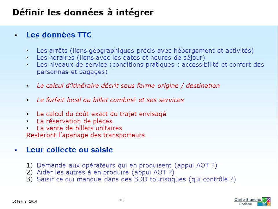 10 février 2010 18 Définir les données à intégrer Les données TTC Les arrêts (liens géographiques précis avec hébergement et activités) Les horaires (