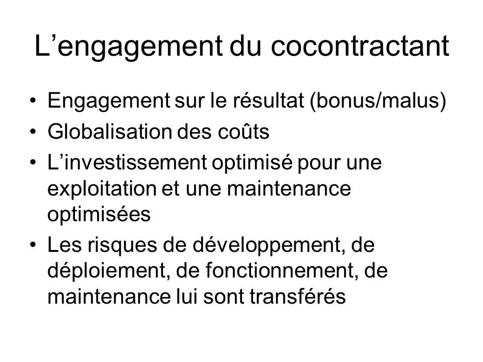 Lengagement du cocontractant Engagement sur le résultat (bonus/malus) Globalisation des coûts Linvestissement optimisé pour une exploitation et une maintenance optimisées Les risques de développement, de déploiement, de fonctionnement, de maintenance lui sont transférés