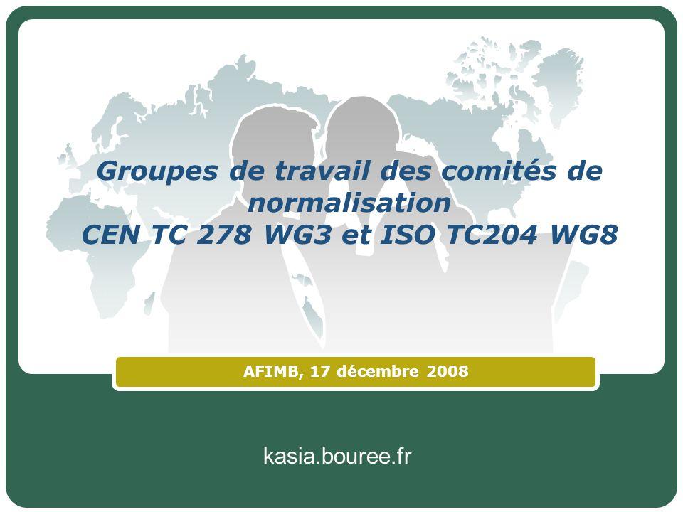 kasia.bouree.fr Groupes de travail des comités de normalisation CEN TC 278 WG3 et ISO TC204 WG8 AFIMB, 17 décembre 2008