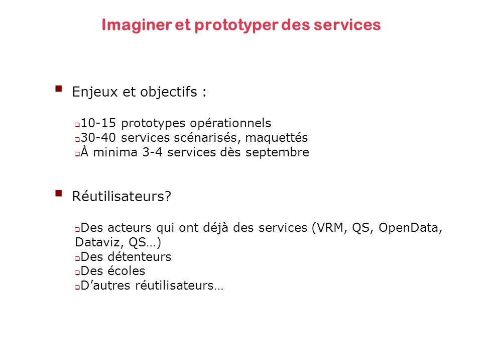 Imaginer et prototyper des services Enjeux et objectifs : 10-15 prototypes opérationnels 30-40 services scénarisés, maquettés À minima 3-4 services dès septembre Réutilisateurs.