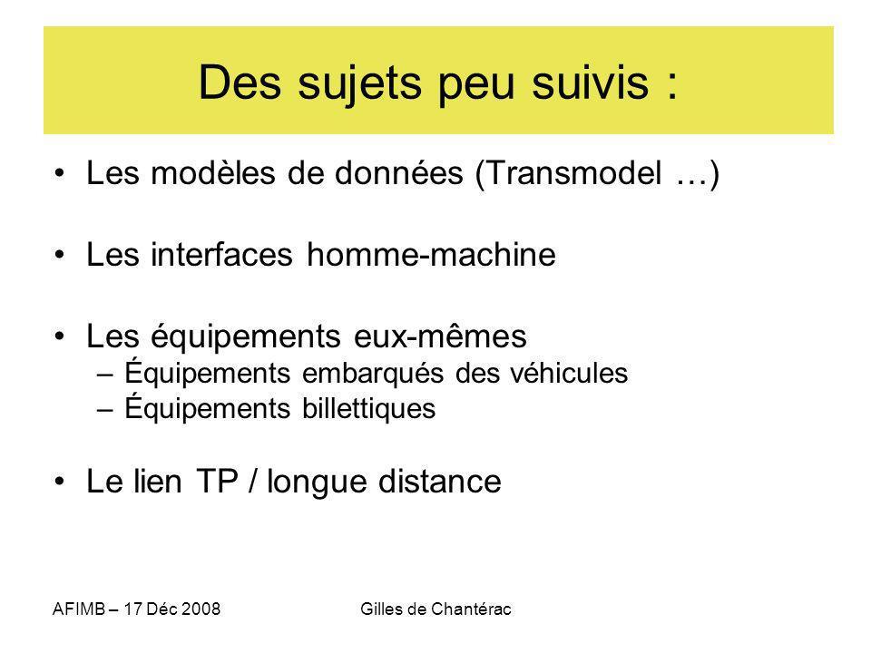 AFIMB – 17 Déc 2008Gilles de Chantérac Des sujets peu suivis : Les modèles de données (Transmodel …) Les interfaces homme-machine Les équipements eux-mêmes –Équipements embarqués des véhicules –Équipements billettiques Le lien TP / longue distance