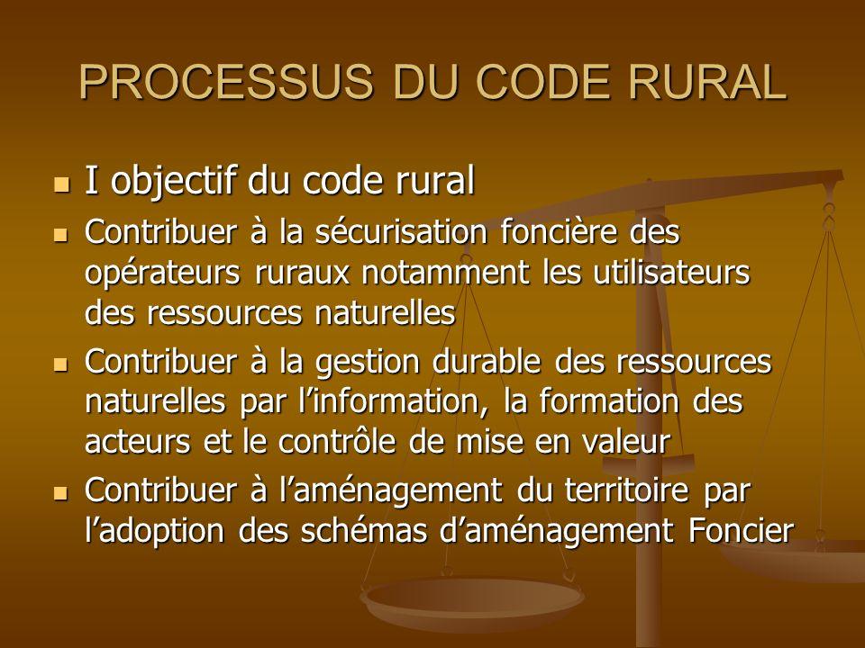 PROCESSUS DU CODE RURAL I objectif du code rural Contribuer à la sécurisation foncière des opérateurs ruraux notamment les utilisateurs des ressources