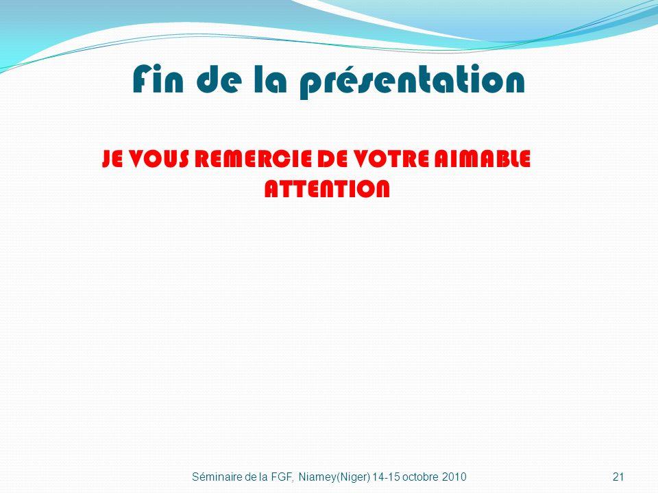 Fin de la présentation JE VOUS REMERCIE DE VOTRE AIMABLE ATTENTION 21Séminaire de la FGF, Niamey(Niger) 14-15 octobre 2010