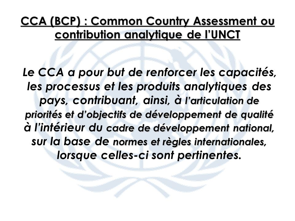 CCA (BCP) : Common Country Assessment ou contribution analytique de lUNCT larticulation de priorités et dobjectifs de développement de qualité cadre d