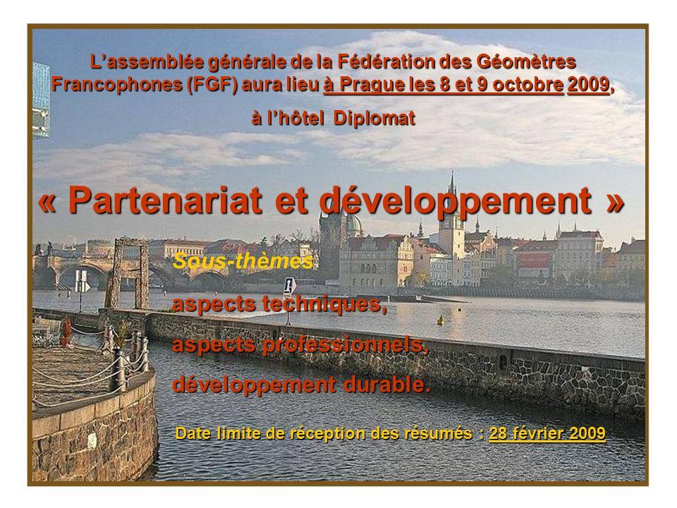 Lassemblée générale de la Fédération des Géomètres Francophones (FGF) aura lieu à Prague les 8 et 9 octobre 2009, à lhôtel Diplomat « Partenariat et développement » Sous-thèmes aspects techniques, aspects professionnels, développement durable.