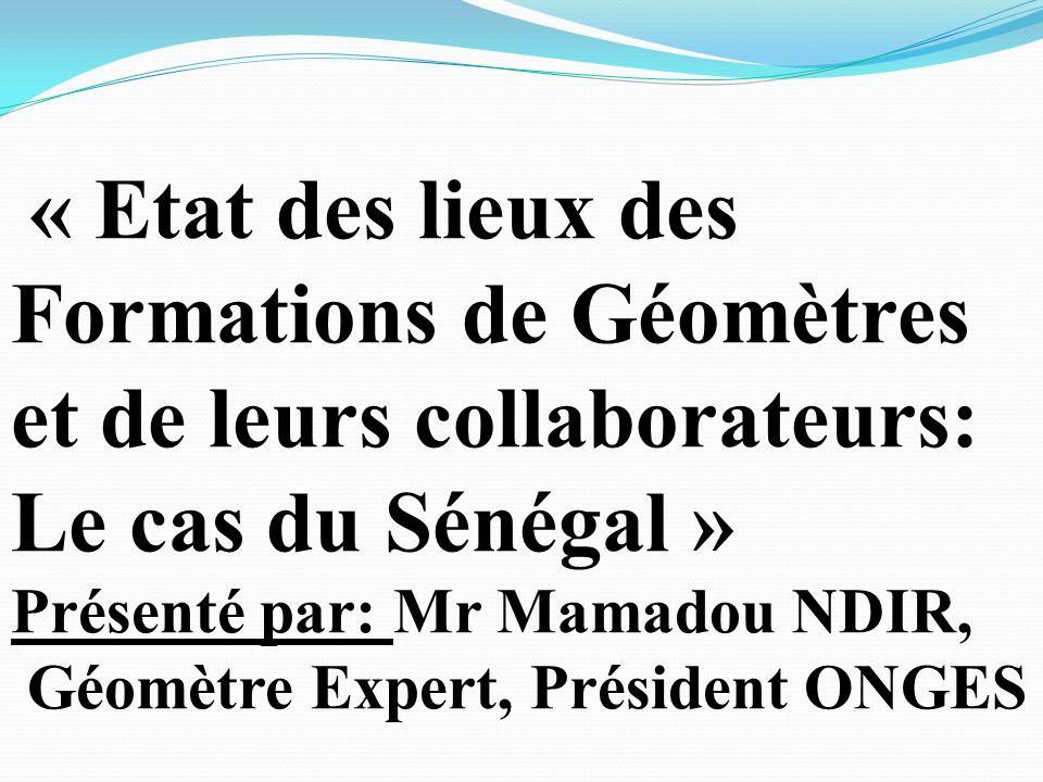 « Etat des lieux des Formations de Géomètres et de leurs collaborateurs: Le cas du Sénégal » Présenté par: Mr Mamadou NDIR, Géomètre Expert, Président