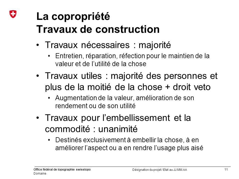 11 Office fédéral de topographie swisstopo Domaine Désignation du projet / Etat au JJ.MM.AA La copropriété Travaux de construction Travaux nécessaires