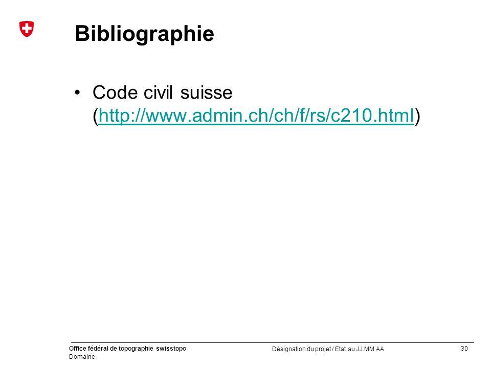 30 Office fédéral de topographie swisstopo Domaine Désignation du projet / Etat au JJ.MM.AA Bibliographie Code civil suisse (http://www.admin.ch/ch/f/rs/c210.html)http://www.admin.ch/ch/f/rs/c210.html