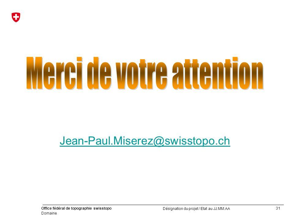 31 Office fédéral de topographie swisstopo Domaine Désignation du projet / Etat au JJ.MM.AA Jean-Paul.Miserez@swisstopo.ch