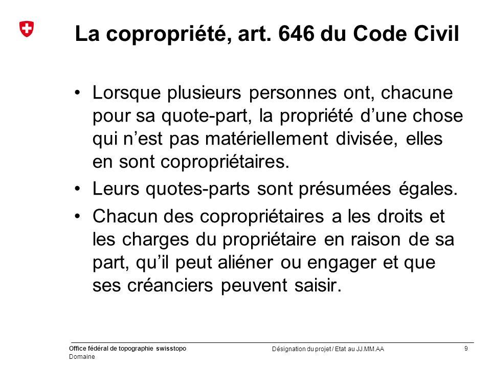 9 Office fédéral de topographie swisstopo Domaine Désignation du projet / Etat au JJ.MM.AA La copropriété, art.