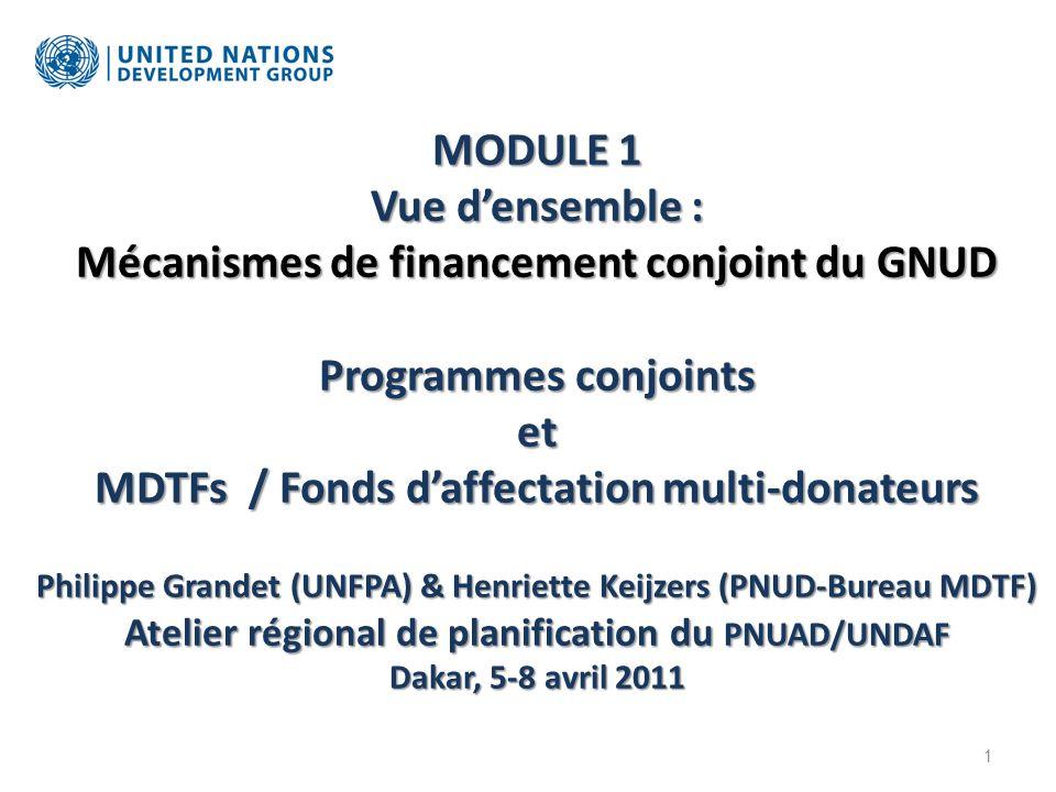 MODULE 1 Vue densemble : Mécanismes de financement conjoint du GNUD Programmes conjoints et MDTFs / Fonds daffectation multi-donateurs Philippe Grandet (UNFPA) & Henriette Keijzers (PNUD-Bureau MDTF) Atelier régional de planification du PNUAD/UNDAF Dakar, 5-8 avril 2011 1