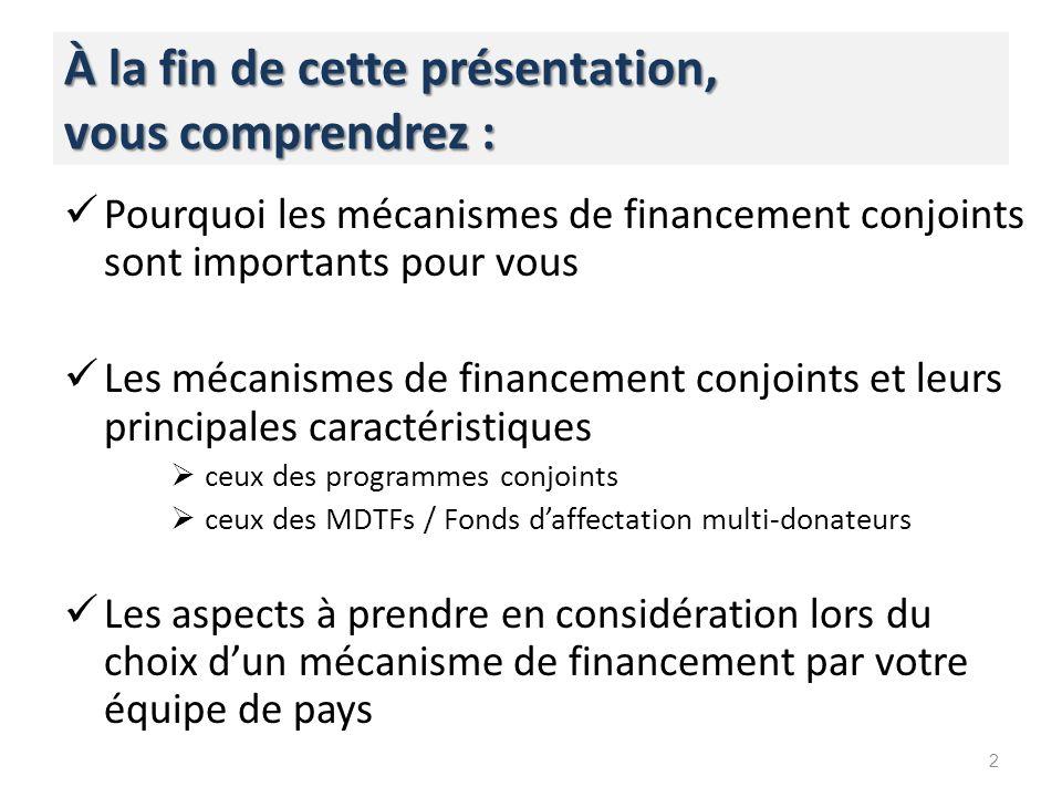 À la fin de cette présentation, vous comprendrez : Pourquoi les mécanismes de financement conjoints sont importants pour vous Les mécanismes de financement conjoints et leurs principales caractéristiques ceux des programmes conjoints ceux des MDTFs / Fonds daffectation multi-donateurs Les aspects à prendre en considération lors du choix dun mécanisme de financement par votre équipe de pays 2