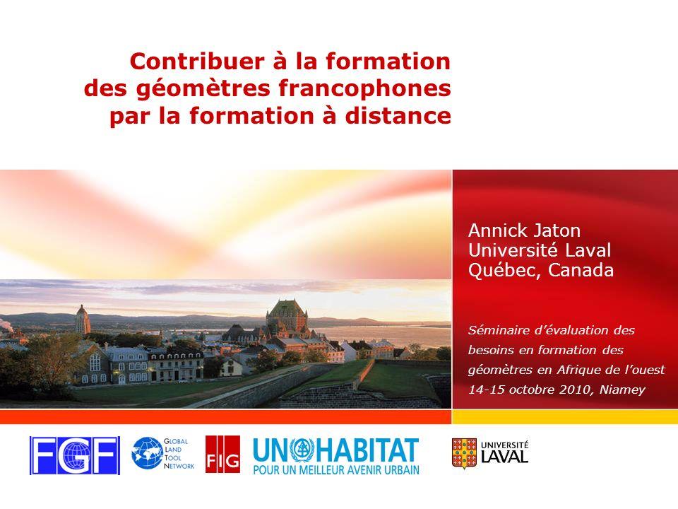 Contribuer à la formation des géomètres francophones par la formation à distance Annick Jaton Université Laval Québec, Canada Séminaire dévaluation des besoins en formation des géomètres en Afrique de louest 14-15 octobre 2010, Niamey