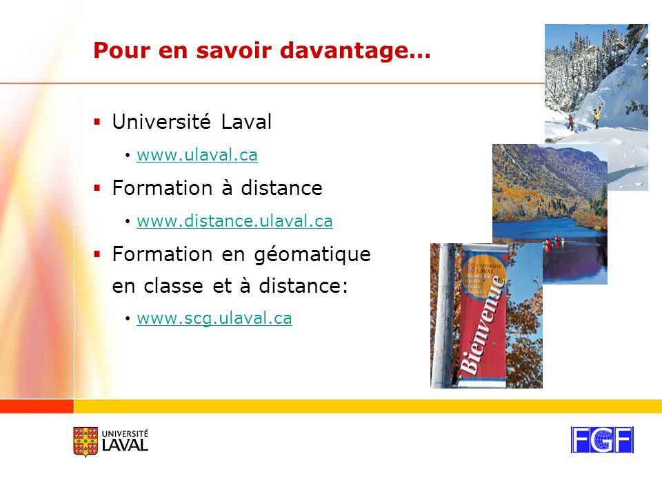 Pour en savoir davantage… Université Laval www.ulaval.ca Formation à distance www.distance.ulaval.ca Formation en géomatique en classe et à distance: www.scg.ulaval.ca