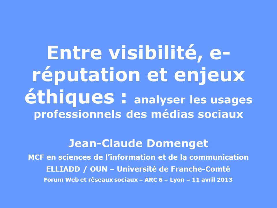 Entre visibilité, e- réputation et enjeux éthiques : analyser les usages professionnels des médias sociaux Jean-Claude Domenget MCF en sciences de linformation et de la communication ELLIADD / OUN – Université de Franche-Comté Forum Web et réseaux sociaux – ARC 6 – Lyon – 11 avril 2013