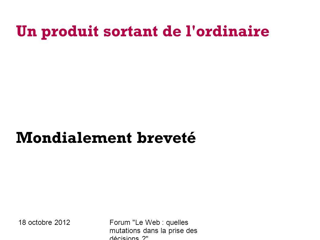 18 octobre 2012Forum Le Web : quelles mutations dans la prise des décisions ? Un produit sortant de l ordinaire Mondialement breveté Fabrication délocalisée
