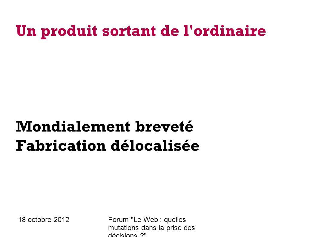 18 octobre 2012Forum Le Web : quelles mutations dans la prise des décisions ? Un produit sortant de l ordinaire Mondialement breveté Fabrication délocalisée Distribution mondialisée