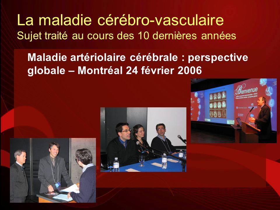 La maladie cérébro-vasculaire Sujet traité au cours des 10 dernières années Maladie artériolaire cérébrale : perspective globale – Montréal 24 février