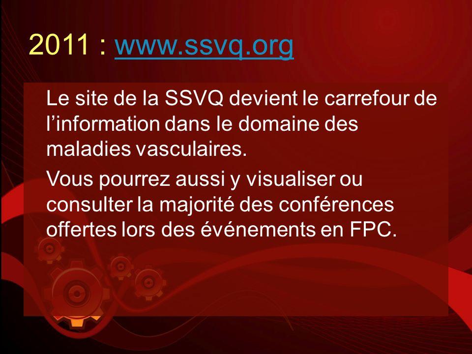 2011 : www.ssvq.orgwww.ssvq.org Le site de la SSVQ devient le carrefour de linformation dans le domaine des maladies vasculaires. Vous pourrez aussi y