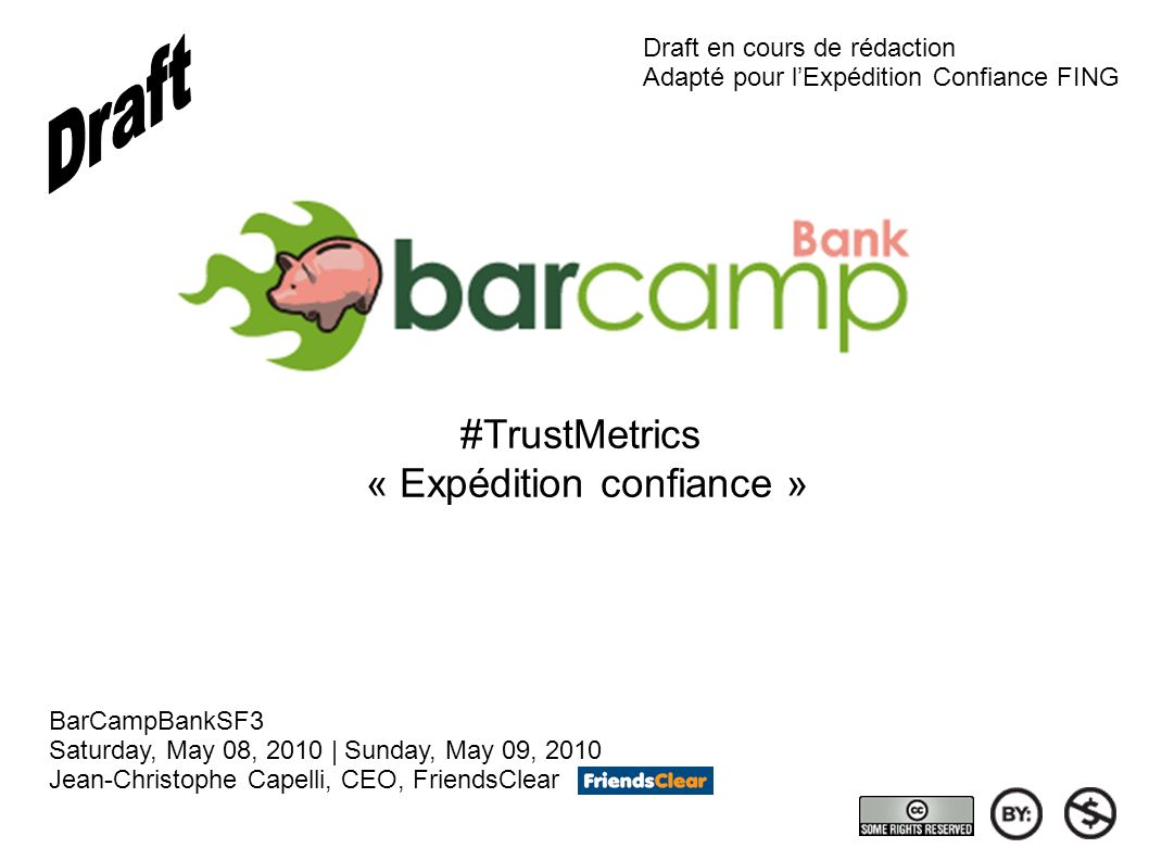#TrustMetrics « Expédition confiance » BarCampBankSF3 Saturday, May 08, 2010 | Sunday, May 09, 2010 Jean-Christophe Capelli, CEO, FriendsClear Draft e