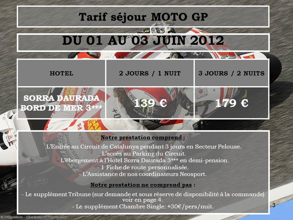 3 Tarif séjour MOTO GP HOTEL2 JOURS / 1 NUIT3 JOURS / 2 NUITS SORRA DAURADA BORD DE MER 3*** 139 179 DU 01 AU 03 JUIN 2012 Notre prestation comprend : -LEntrée au Circuit de Catalunya pendant 3 jours en Secteur Pelouse.