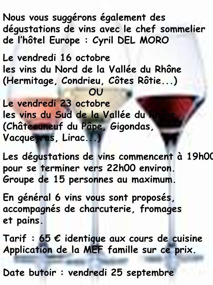 Le vendredi 16 octobre les vins du Nord de la Vallée du Rhône (Hermitage, Condrieu, Côtes Rôtie...) OU Le vendredi 23 octobre les vins du Sud de la Vallée du Rhône (Châteauneuf du Pâpe, Gigondas, Vacqueyras, Lirac...) Nous vous suggérons également des dégustations de vins avec le chef sommelier de lhôtel Europe : Cyril DEL MORO Les dégustations de vins commencent à 19h00 pour se terminer vers 22h00 environ.