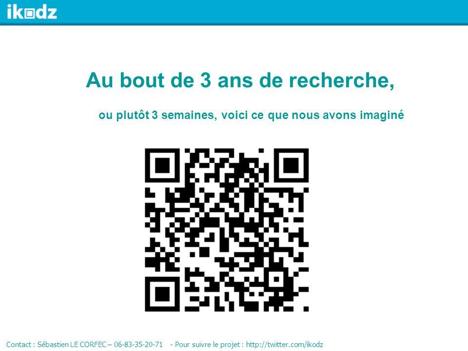 Au bout de 3 ans de recherche, Contact : Sébastien LE CORFEC – 06-83-35-20-71 - Pour suivre le projet : http://twitter.com/ikodz ou plutôt 3 semaines,