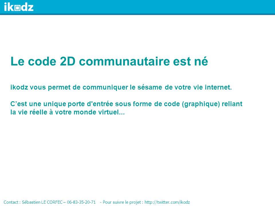 Le code 2D communautaire est né Contact : Sébastien LE CORFEC – 06-83-35-20-71 - Pour suivre le projet : http://twitter.com/ikodz ikodz vous permet de communiquer le sésame de votre vie internet.