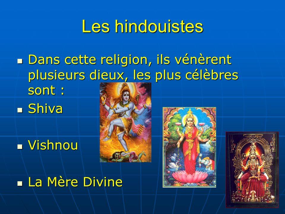 Les hindouistes Dans cette religion, ils vénèrent plusieurs dieux, les plus célèbres sont : Dans cette religion, ils vénèrent plusieurs dieux, les plus célèbres sont : Shiva Shiva Vishnou Vishnou La Mère Divine La Mère Divine