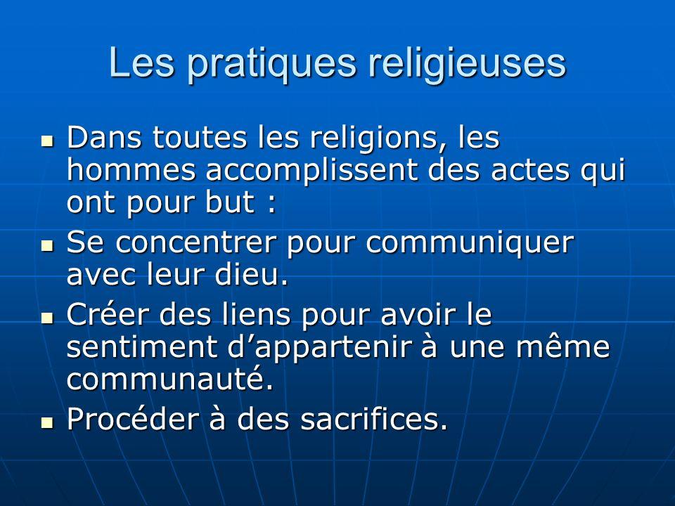 Les pratiques religieuses Dans toutes les religions, les hommes accomplissent des actes qui ont pour but : Dans toutes les religions, les hommes accomplissent des actes qui ont pour but : Se concentrer pour communiquer avec leur dieu.