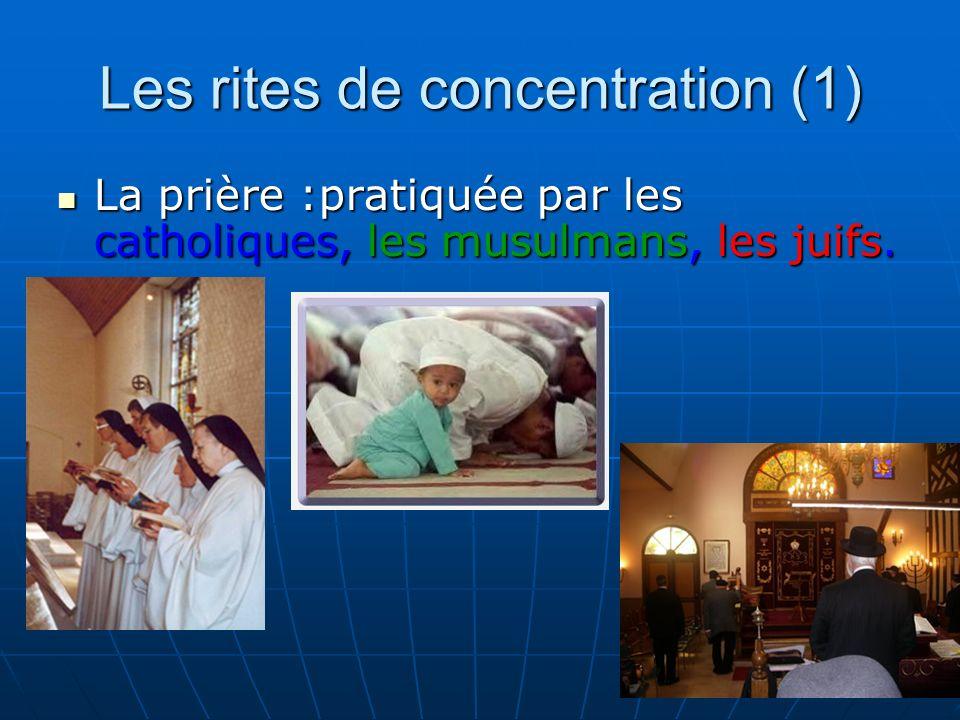 Les rites de concentration (1) La prière :pratiquée par les catholiques, les musulmans, les juifs.
