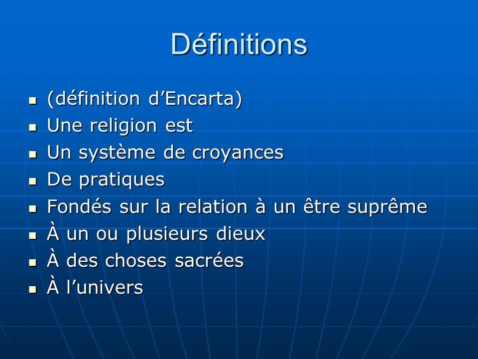 Définitions (définition dEncarta) (définition dEncarta) Une religion est Une religion est Un système de croyances Un système de croyances De pratiques De pratiques Fondés sur la relation à un être suprême Fondés sur la relation à un être suprême À un ou plusieurs dieux À un ou plusieurs dieux À des choses sacrées À des choses sacrées À lunivers À lunivers