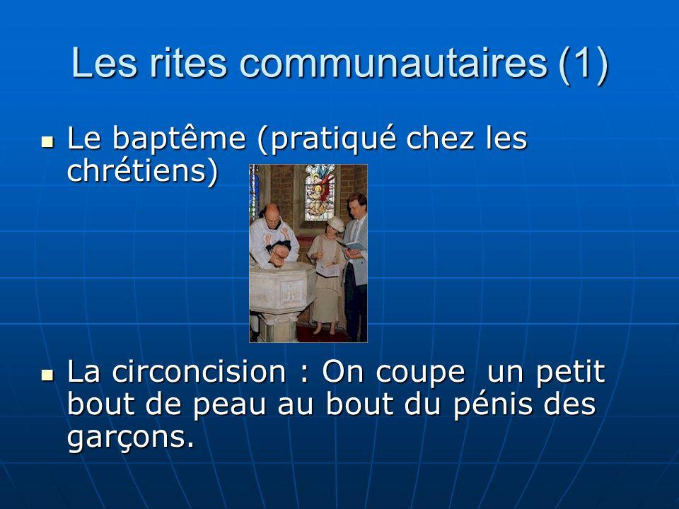 Les rites communautaires (1) Le baptême (pratiqué chez les chrétiens) Le baptême (pratiqué chez les chrétiens) La circoncision : On coupe un petit bout de peau au bout du pénis des garçons.