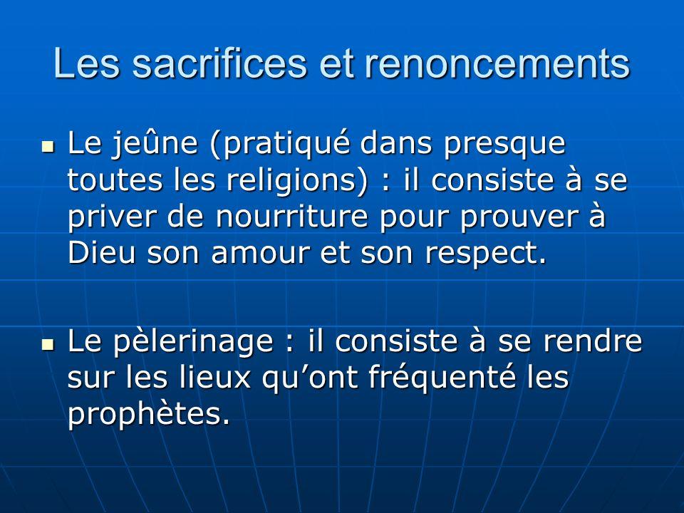 Les sacrifices et renoncements Le jeûne (pratiqué dans presque toutes les religions) : il consiste à se priver de nourriture pour prouver à Dieu son amour et son respect.