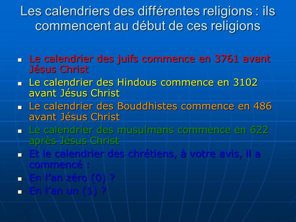 Les calendriers des différentes religions : ils commencent au début de ces religions Le calendrier des juifs commence en 3761 avant Jésus Christ Le calendrier des juifs commence en 3761 avant Jésus Christ Le calendrier des Hindous commence en 3102 avant Jésus Christ Le calendrier des Hindous commence en 3102 avant Jésus Christ Le calendrier des Bouddhistes commence en 486 avant Jésus Christ Le calendrier des Bouddhistes commence en 486 avant Jésus Christ Le calendrier des musulmans commence en 622 après Jésus Christ Le calendrier des musulmans commence en 622 après Jésus Christ Et le calendrier des chrétiens, à votre avis, il a commencé : Et le calendrier des chrétiens, à votre avis, il a commencé : En lan zéro (0) .