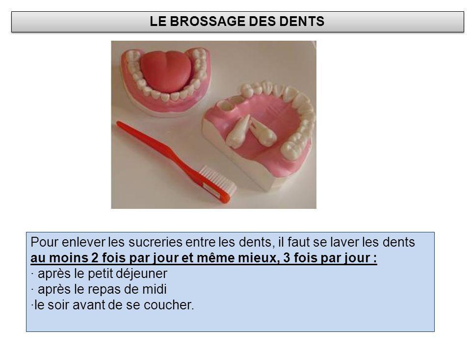 LE BROSSAGE DES DENTS Pour enlever les sucreries entre les dents, il faut se laver les dents au moins 2 fois par jour et même mieux, 3 fois par jour :