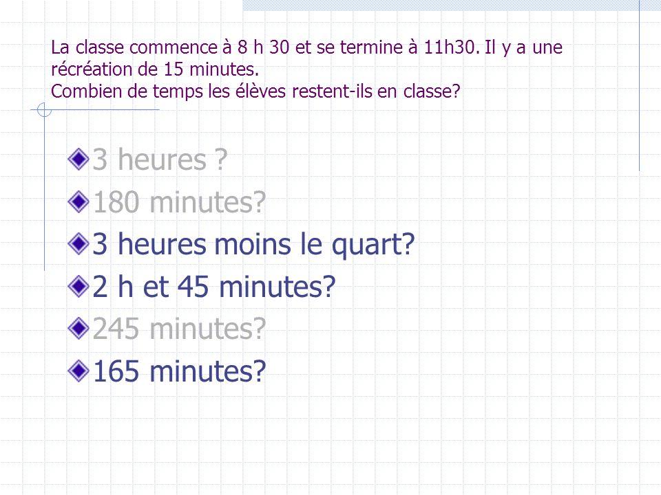 La classe commence à 8 h 30 et se termine à 11h30. Il y a une récréation de 15 minutes. Combien de temps les élèves restent-ils en classe? 3 heures ?