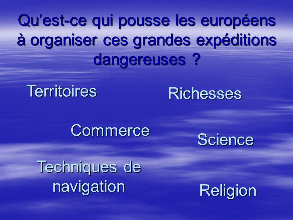 Quest-ce qui pousse les européens à organiser ces grandes expéditions dangereuses ? Territoires Commerce Religion Techniques de navigation Science Ric