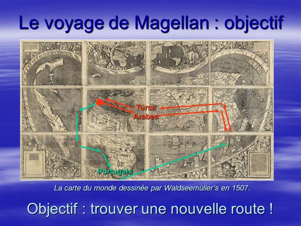 La carte du monde dessinée par Waldseemüllers en 1507. Le voyage de Magellan : objectif Objectif : trouver une nouvelle route ! Turcs Arabes Portugais