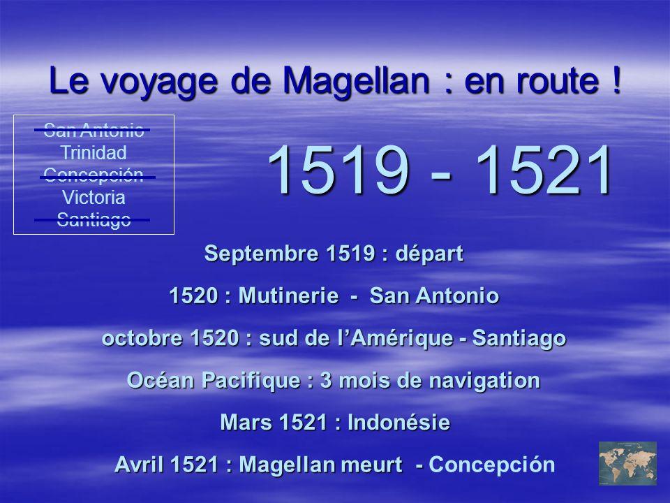 Le voyage de Magellan : en route ! 1519 - 1521 Septembre 1519 : départ Mars 1521 : Indonésie San Antonio Trinidad Concepción Victoria Santiago 1520 :