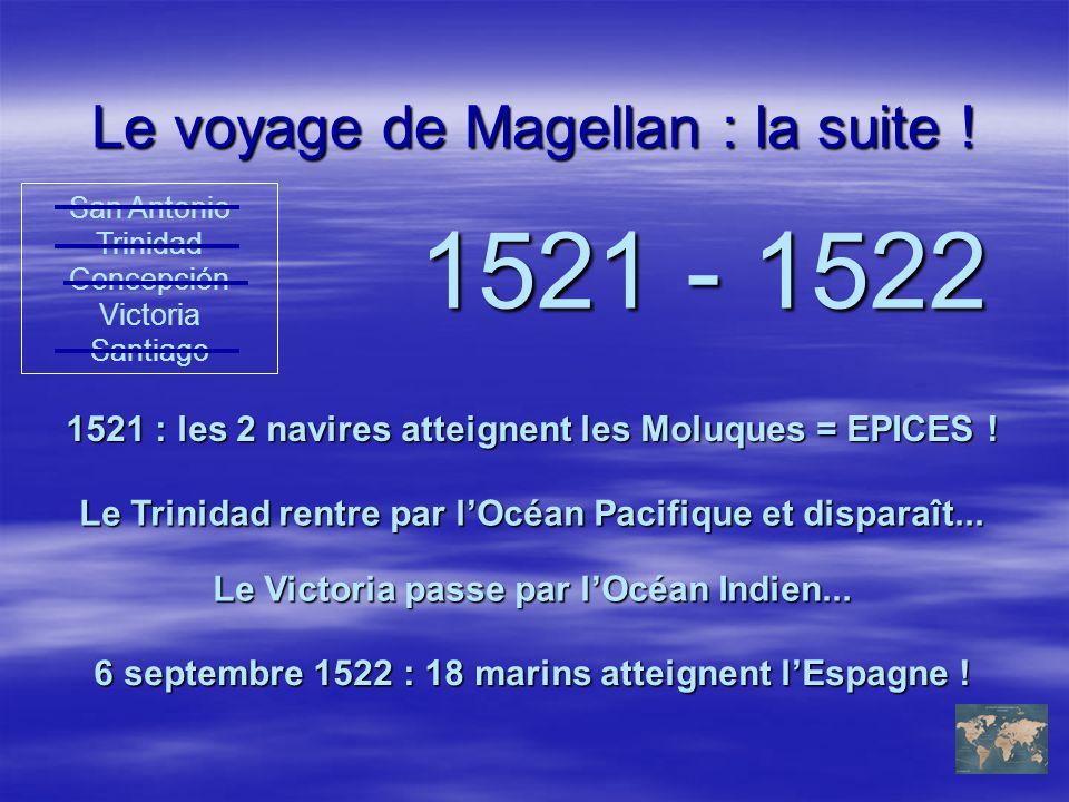 Le voyage de Magellan : la suite ! 1521 - 1522 1521 : les 2 navires atteignent les Moluques = EPICES ! San Antonio Trinidad Concepción Victoria Santia