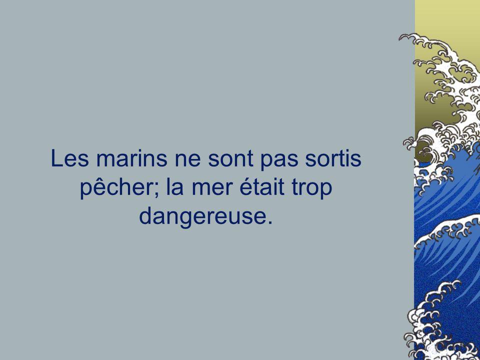 Les marins ne sont pas sortis pêcher; la mer était trop dangereuse.