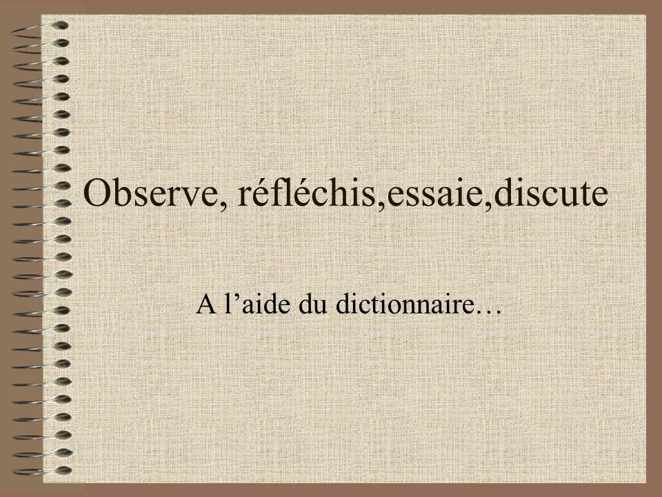 Observe, réfléchis,essaie,discute A laide du dictionnaire…
