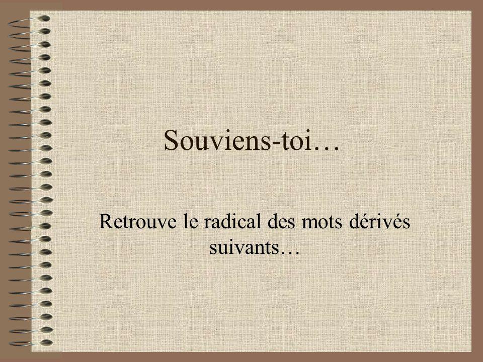 Souviens-toi… Retrouve le radical des mots dérivés suivants…