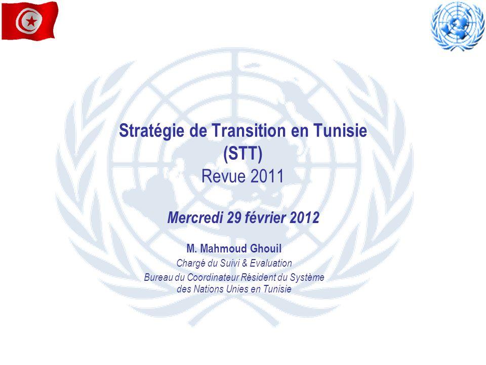 Stratégie de Transition en Tunisie (STT) Revue 2011 Mercredi 29 février 2012 M. Mahmoud Ghouil Chargé du Suivi & Evaluation Bureau du Coordinateur Rés